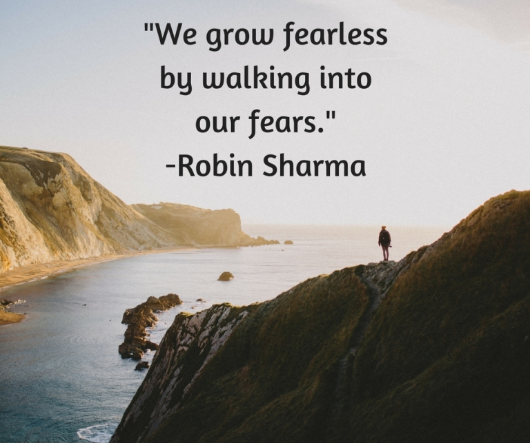 _We grow fearless by walking into our fears._-Robin Sharma