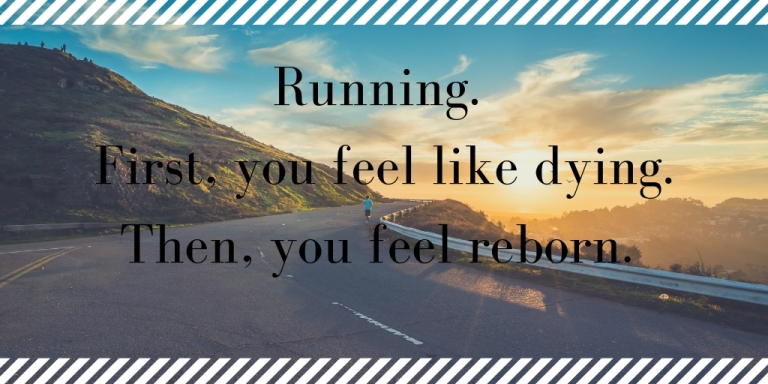 Running. First, you feel like dying. Then, you feel reborn.