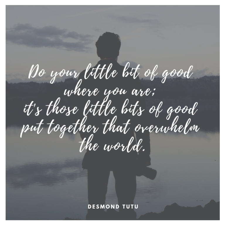 Do your little bit of good where you are; it's those little bits of good put together that overwhelm the world.