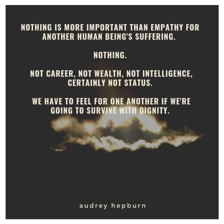 nothing is more important than empathy for another human being's suffering. Nothing. Not career, not wealth, not intelligence, certainly not status. We have to feel for one another if we're going to survive with dig