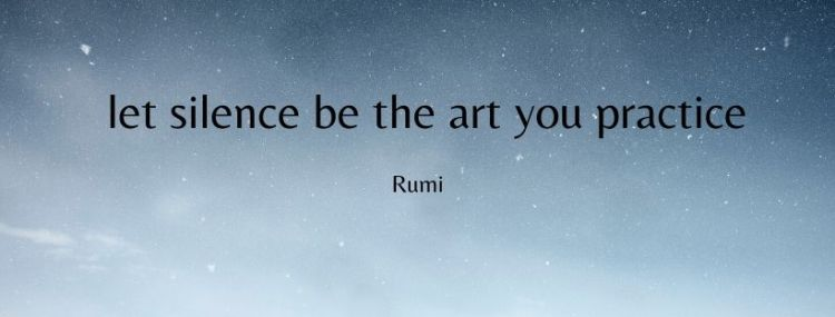 let silence be the art you practice Rumi