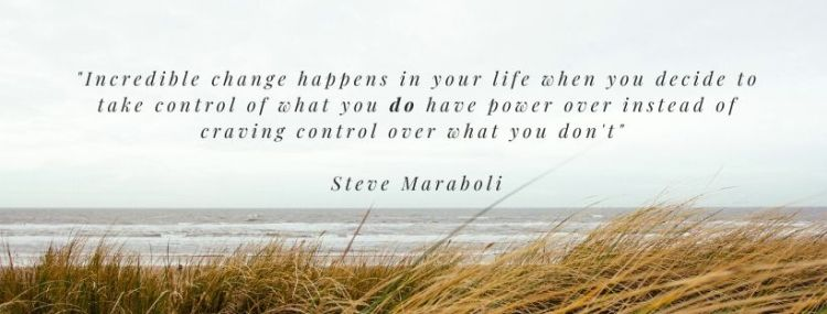 _Incredible change happens in your life when you decide to take control of what you do have power over instead of craving control over what you don't_ Steve Maraboli